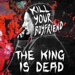 Kill Your Boyfriend - The King Is Dead