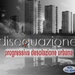 Disequazione - Progressiva Desolazione Urbana