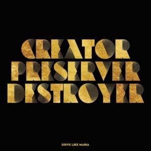 Drive Like Maria - Creator Preserver Destroyer