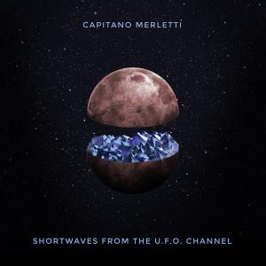 Capitano Merletti - Shortwaves From The U.F.O. Channel