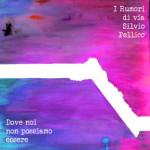 I Rumori Di Via Silvio Pellico - Dove Noi Non Possiamo Essere